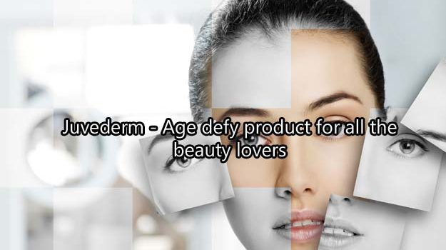 Juvederm – Age defy product for all the beauty lovers
